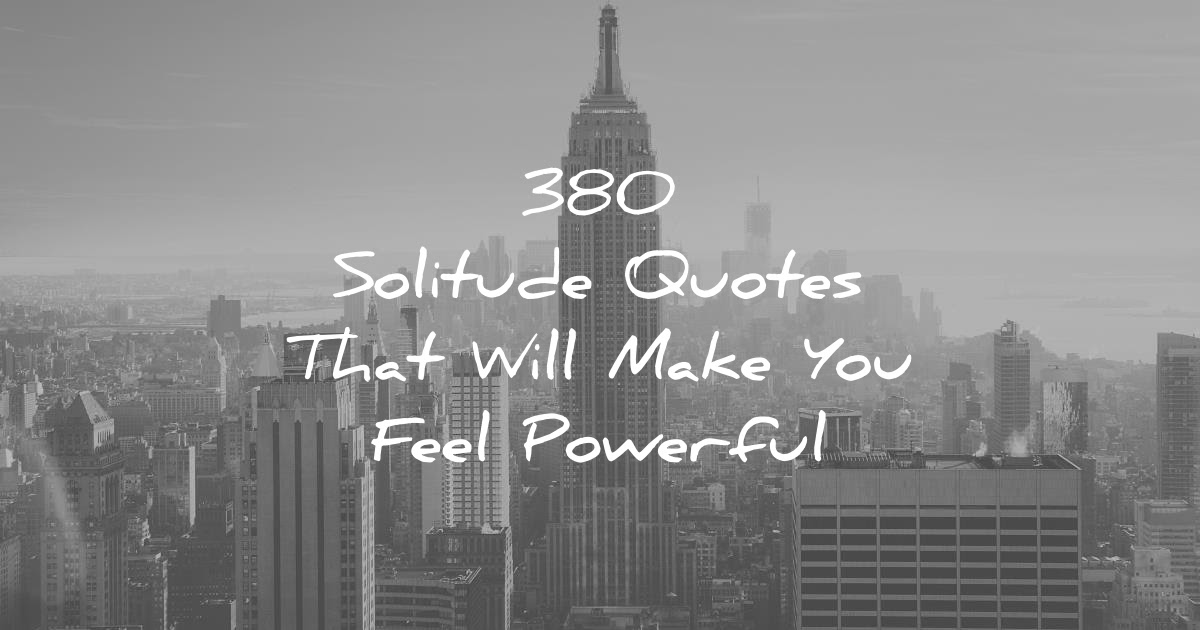 380 Solitude Quotes That Will Make You Feel Powerful