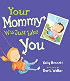 Your Mommy Was Just Like You by Kelly…