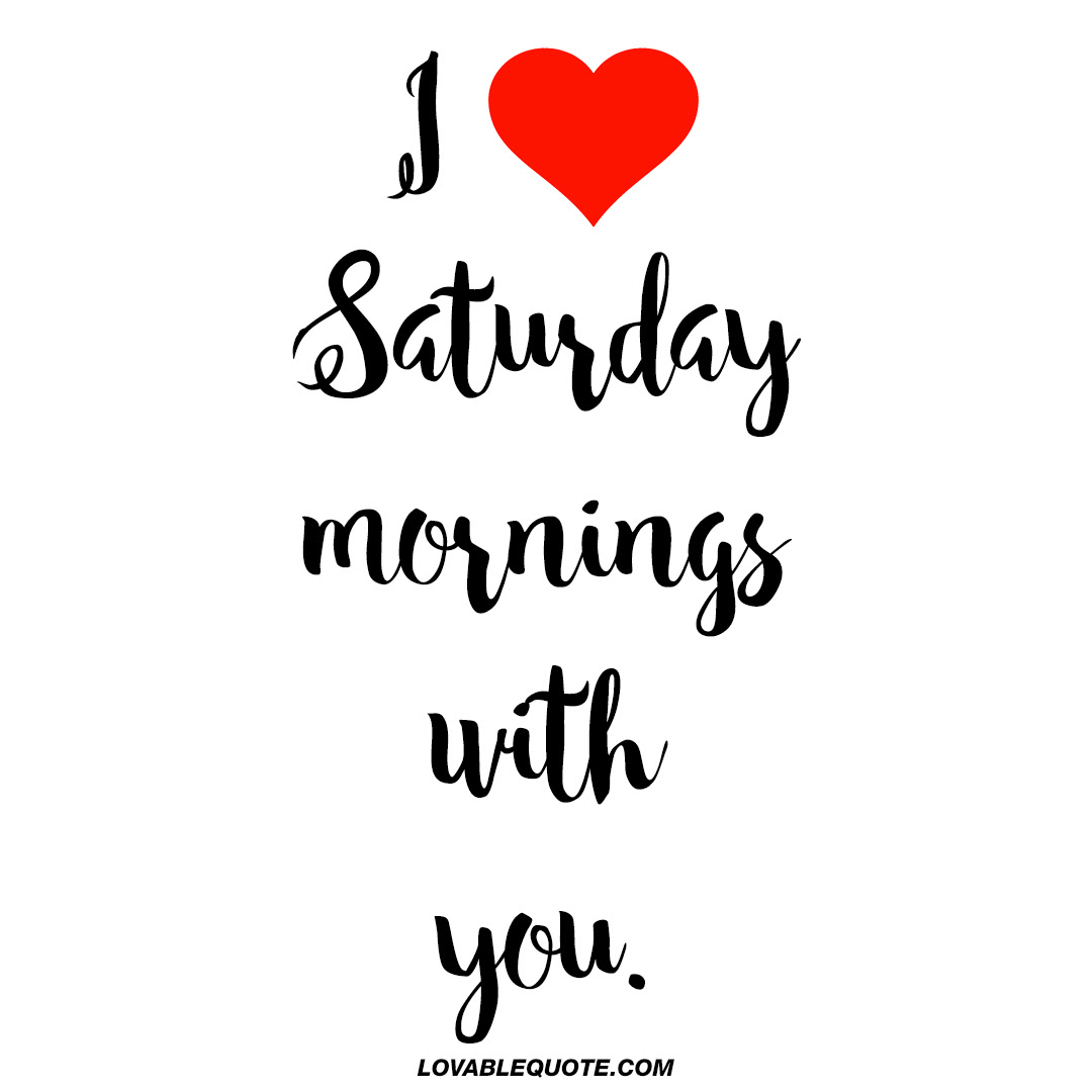 I Love Saturday Mornings With You Cute Saturday Morning Quotes