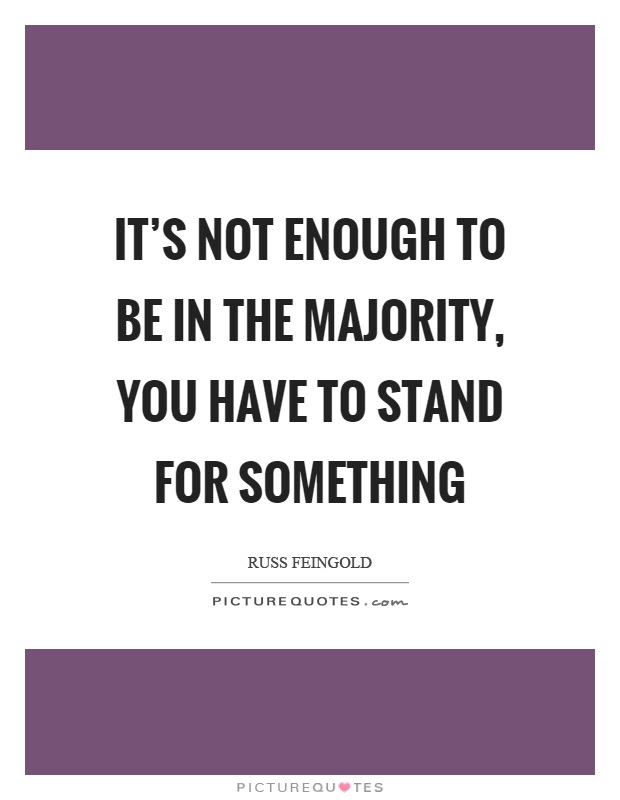 Its Not Enough To Be In The Majority You Have To Stand For