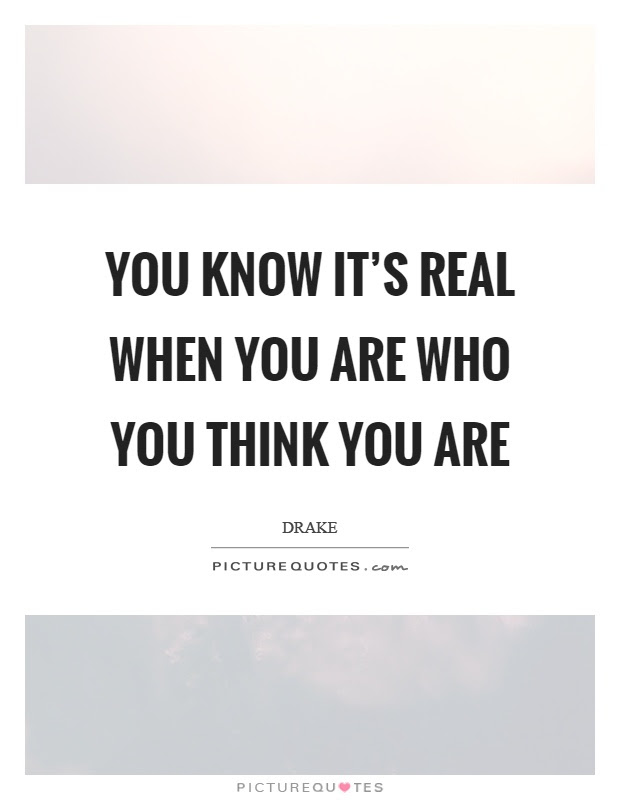 You Know Its Real When You Are Who You Think You Are Picture Quotes