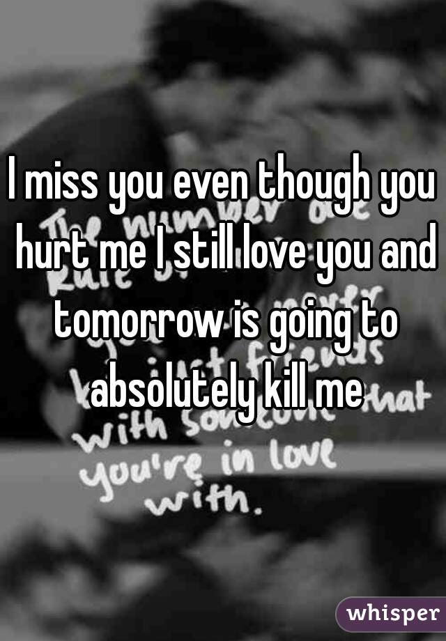 I Miss You Even Though You Hurt Me I Still Love You And Tomorrow Is