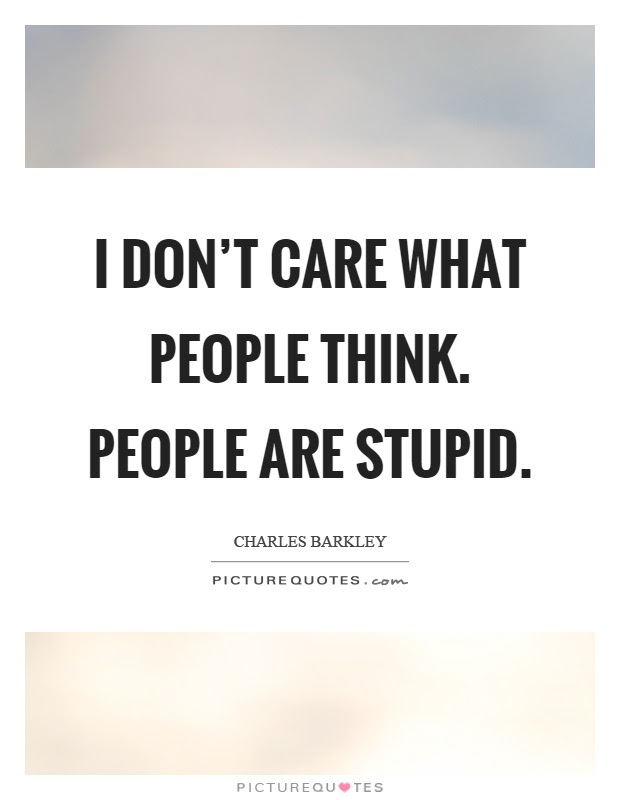 I Dont Care What People Think People Are Stupid Picture Quotes