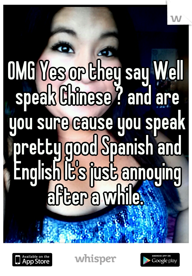 Omg Yes Or They Say Well Speak Chinese And Are You Sure Cause You