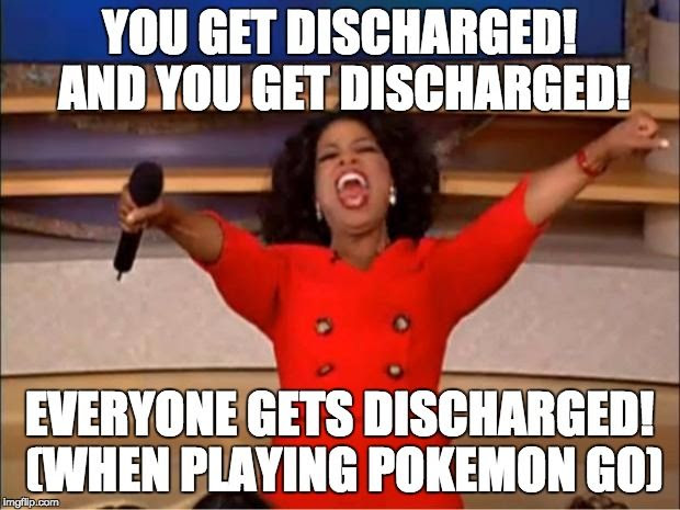 YOU GET DISCHARGED AND YOU GET DISCHARGE.  EVERYONE GETS DISCHARGED WHEN PLAYING POKEMON GO