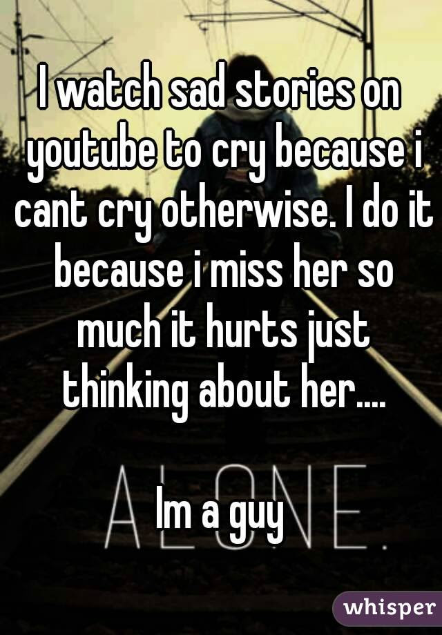 I Watch Sad Stories On Youtube To Cry Because I Cant Cry Otherwise