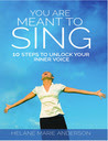 You Are Meant To Sing!: 10 Steps to Unlock Your Inner Voice