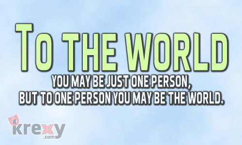 Life Quotes To The World You May Be Just One Person Bu Krexy