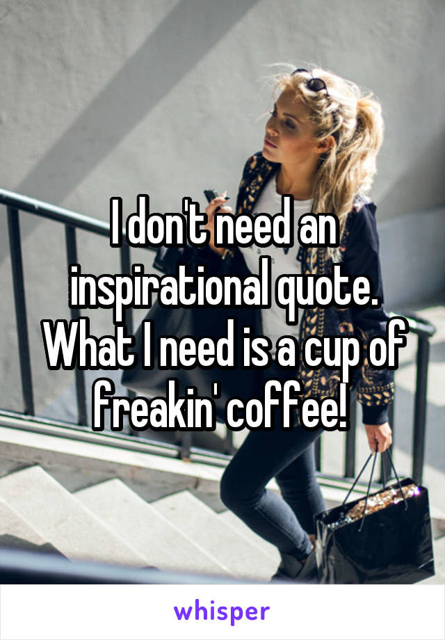 I Dont Need An Inspirational Quote What I Need Is A Cup Of Freakin