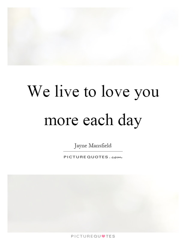 We Live To Love You More Each Day Picture Quotes