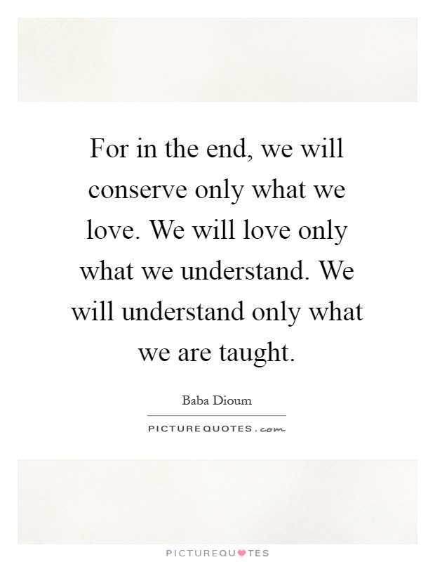For In The End We Will Conserve Only What We Love We Will Love
