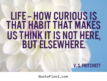 Quote About Life Life How Curious Is That Habit That Makes Us