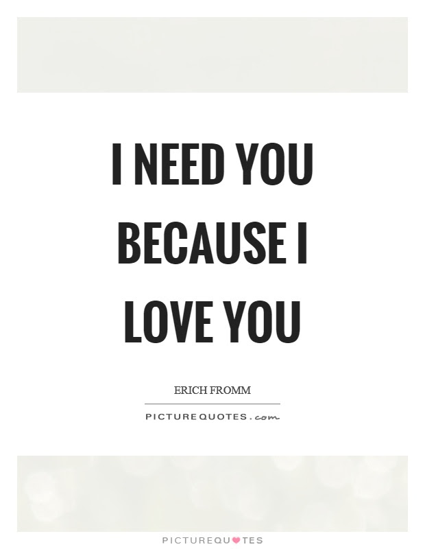 I Need You Because I Love You Picture Quotes