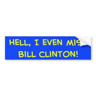 Hell, I even miss Bill Clinton! bumpersticker