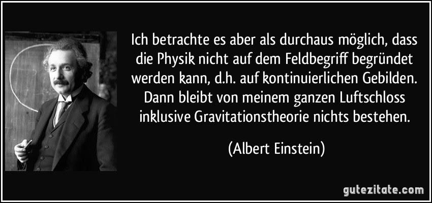 Ich betrachte es aber als durchaus möglich, dass die Physik nicht auf dem Feldbegriff begründet werden kann, d.h. auf kontinuierlichen Gebilden. Dann bleibt von meinem ganzen Luftschloss inklusive Gravitationstheorie nichts bestehen. (Albert Einstein)
