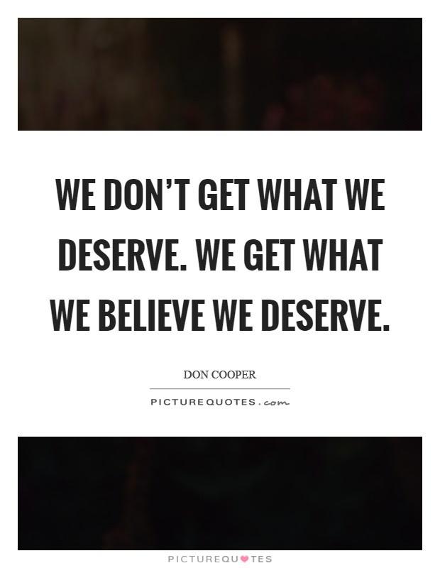 We Dont Get What We Deserve We Get What We Believe We Deserve