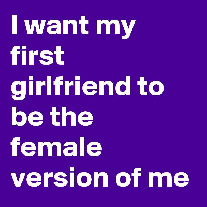 I Want My First Girlfriend To Be The Female Version Of Me Post By