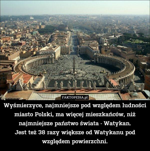 Wyśmierzyce, najmniejsze pod względem – Wyśmierzyce, najmniejsze pod względem ludności miasto Polski, ma więcej mieszkańców, niż najmniejsze państwo świata - Watykan. Jest też 38 razy większe od Watykanu pod względem powierzchni.