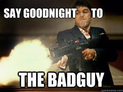 Say Goodnight To The Badguy The Best Scarface Quickmeme