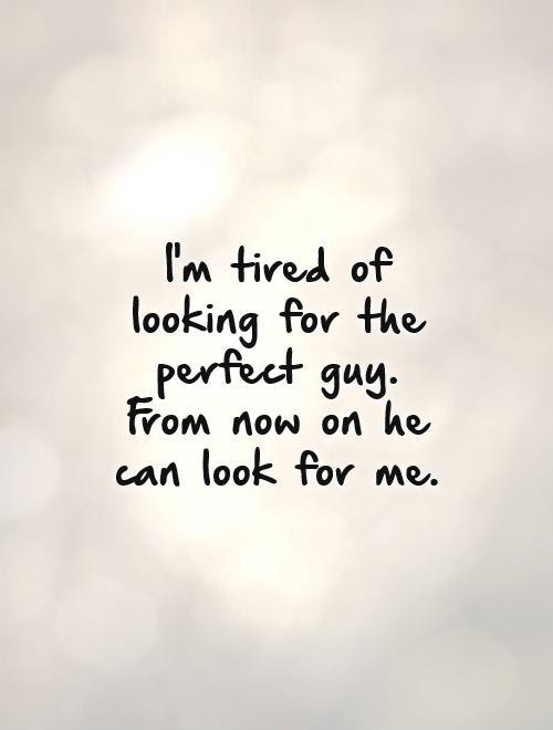 Im Tired Of Looking For The Perfect Guy From Now On He Can