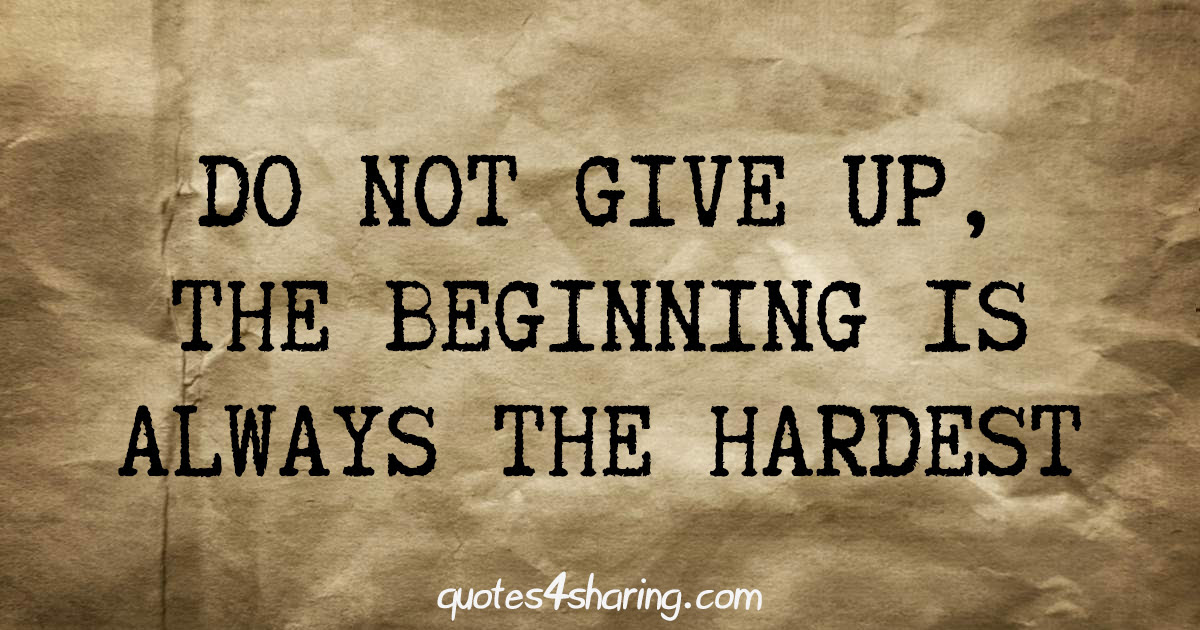 Do Not Give Up The Beginning Is Always The Hardest Quotes4sharing