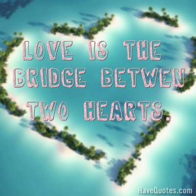Love Is The Bridge Between Two Hearts Quote Life Quotes Love