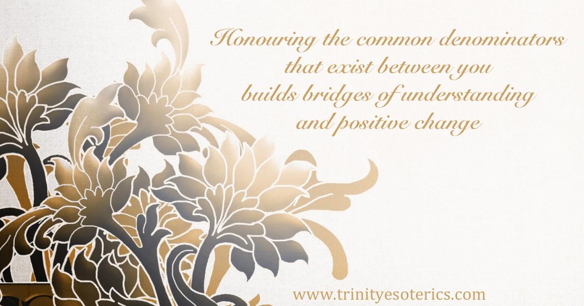 http://trinityesoterics.com/wp-content/uploads/2016/11/honouringthecommondenominatorsthatexistbetweenyouall.jpg