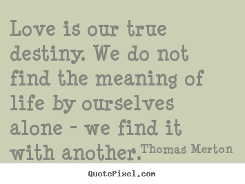 Quotes About Love Love Is Our True Destiny We Do Not Find The
