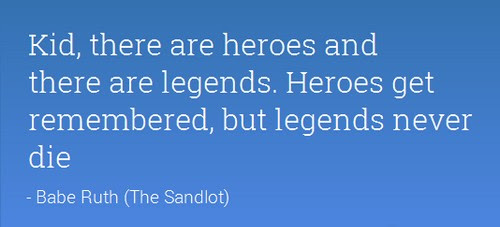 Kid, there are heroes and there are legends. Heroes get remembered ...