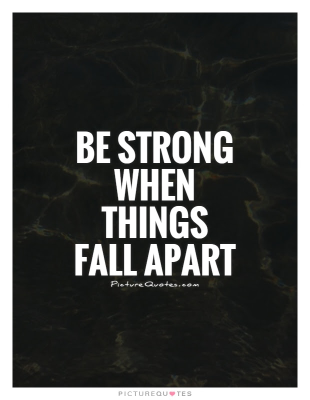 Be Strong When Things Fall Apart Picture Quotes