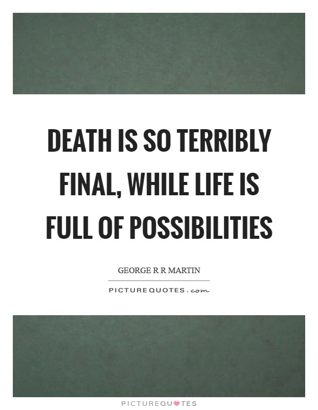Death Is So Terribly Final While Life Is Full Of Possibilities