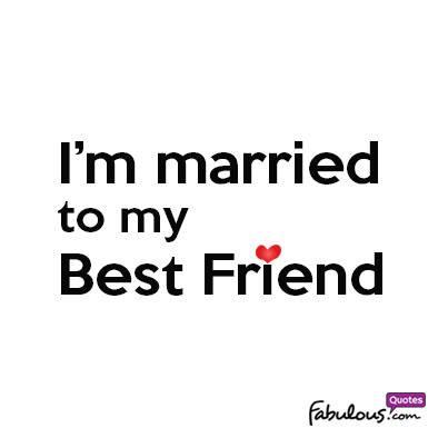 Im Married To My Best Friend Fabulousquotescom