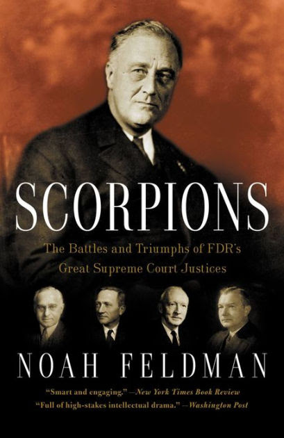 Scorpions The Battles And Triumphs Of Fdr S Great Supreme Court Justices By Noah Feldman