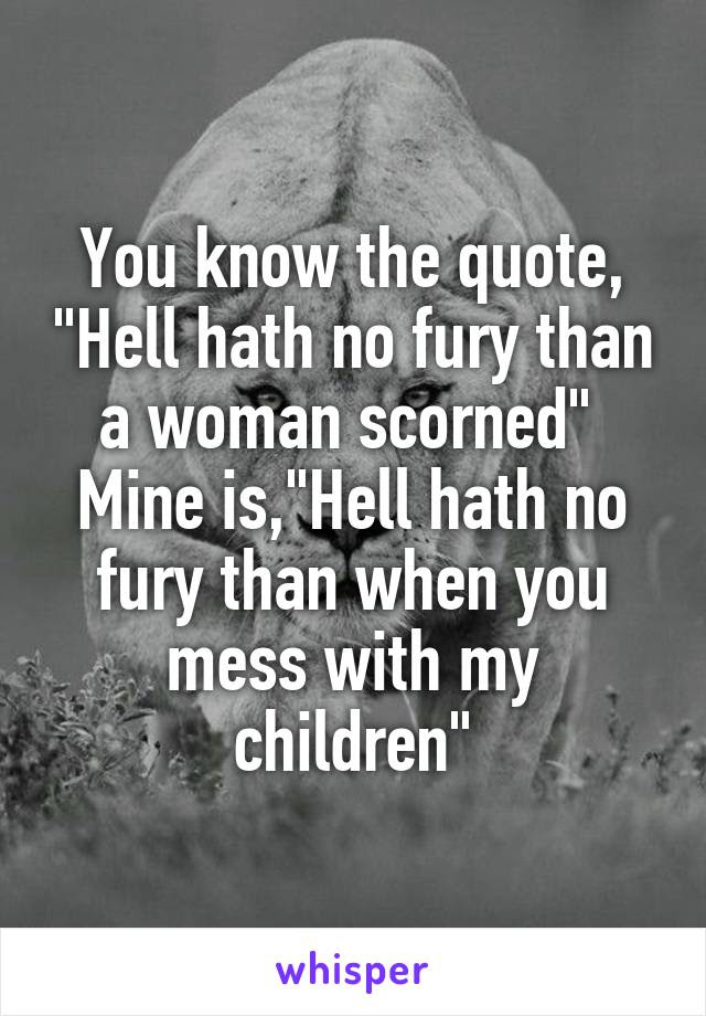 You Know The Quote Hell Hath No Fury Than A Woman Scorned Mine Is