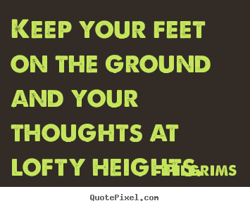 Keep Your Feet On The Ground And Your Thoughts Pilgrims