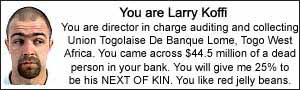 You are Larry Koffi.  You are director in charge auditing and collecting Union Togolaise De Banque Lome, Togo West Africa.  You came across $44.5 million of a dead person in your bank. You will give me 25% to be his NEXT OF KIN.  You like red jelly beans.
