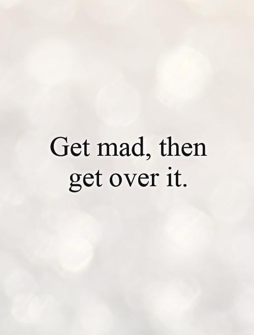 Get Mad Then Get Over It Picture Quotes