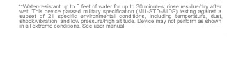 **Water-resistant up to 5 feet of water for up to 30 minutes; rinse residue/dry after wet. This device passed military specification (MIL-STD-810G) testing against a subset of 21 specific environmental conditions, including temperature, dust, shock/vibration, and low pressure/high altitude. Device may not perform as shown in all extreme conditions. See user manual.