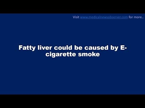 Fatty liver could be caused by E-cigarette smoke.