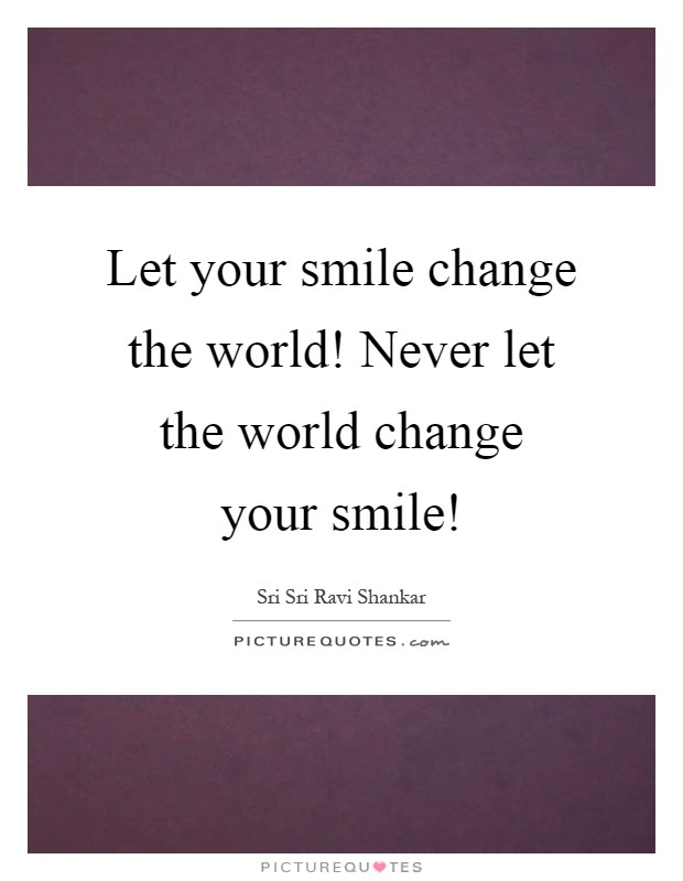 Let Your Smile Change The World Never Let The World Change Your