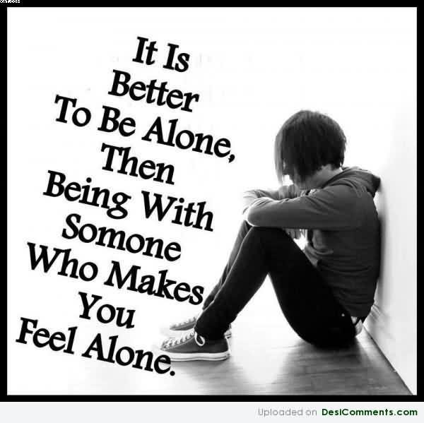 It Is Better To Be Alone Then Being With Someone Who Makes You Feel