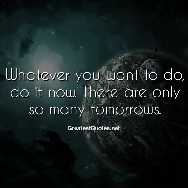Whatever You Want To Do Do It Now There Are Only So Many Tomorrows