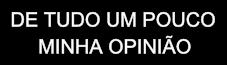 DE TUDO UM POUCO      MINHA OPINIÃO