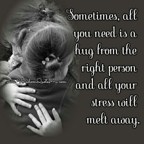 Sometimes All You Need Is A Hug From The Right Person Wisdom Quotes