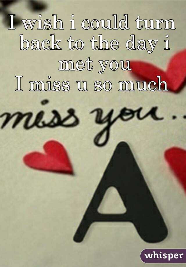 I Wish I Could Turn Back To The Day I Met You I Miss U So Much