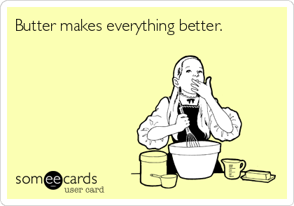 Funny Somewhat Topical Ecard: Butter makes everything better.