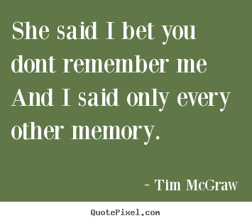 She Said I Bet You Dont Remember Meand I Said Tim Mcgraw Greatest