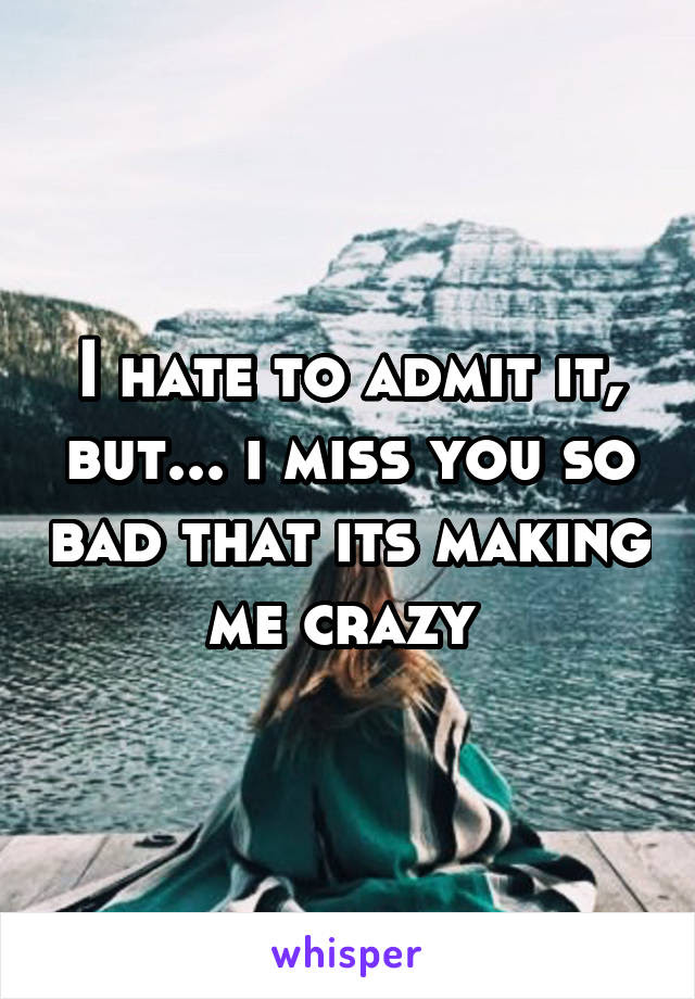 I Hate To Admit It But I Miss You So Bad That Its Making Me Crazy