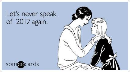 someecards.com - Let's never speak of 2012 again.
