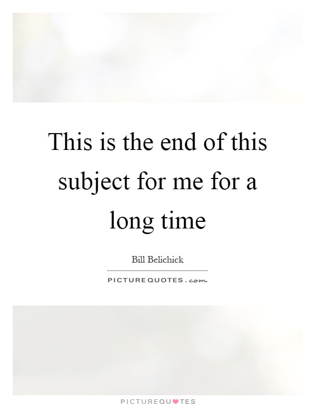 This Is The End Of This Subject For Me For A Long Time Picture Quotes